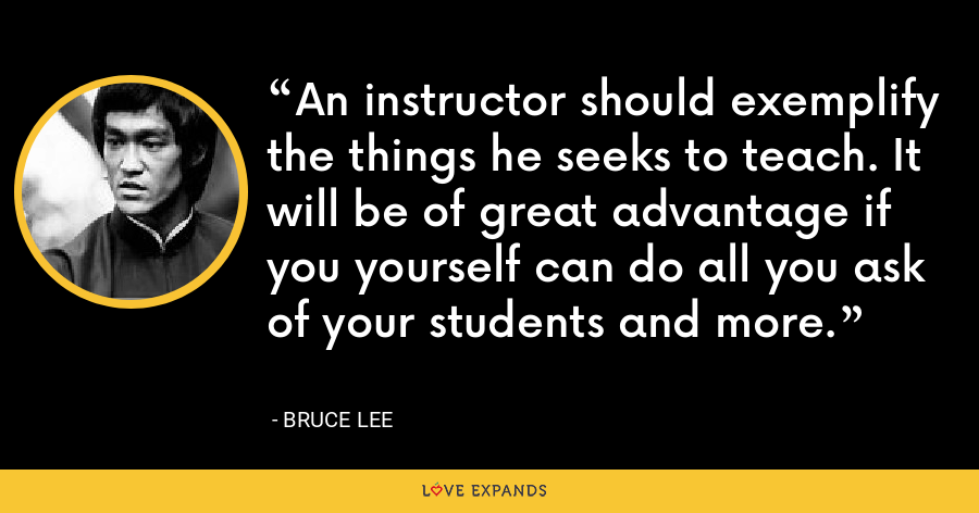 An instructor should exemplify the things he seeks to teach. It will be of great advantage if you yourself can do all you ask of your students and more. - Bruce Lee