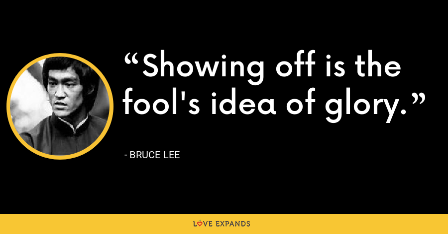 Showing off is the fool's idea of glory. - Bruce Lee