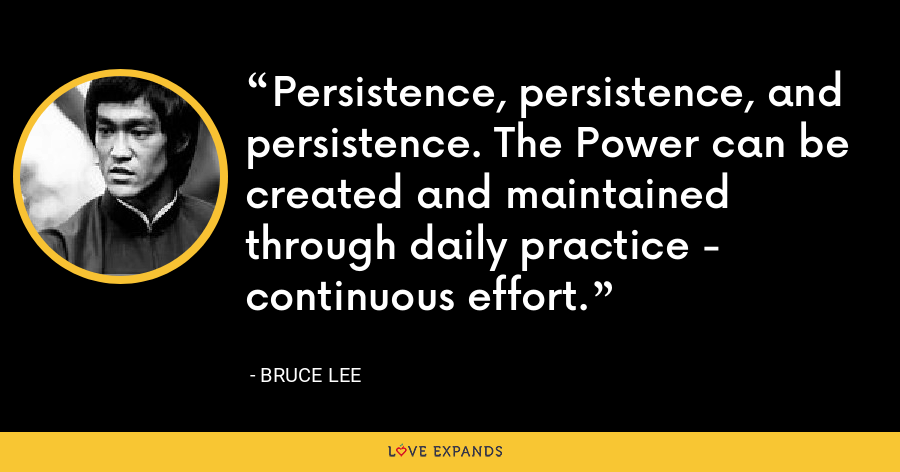 Persistence, persistence, and persistence. The Power can be created and maintained through daily practice - continuous effort. - Bruce Lee