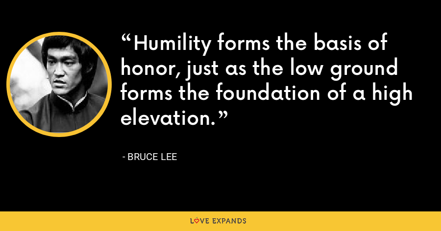 Humility forms the basis of honor, just as the low ground forms the foundation of a high elevation. - Bruce Lee