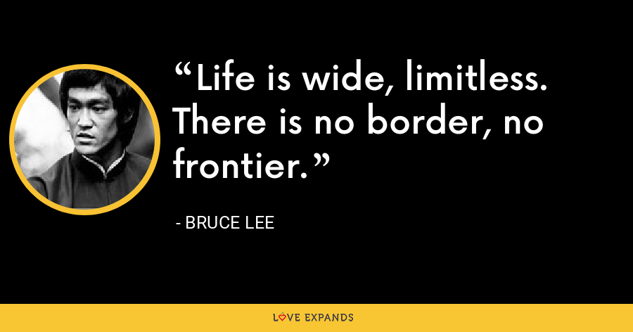 Life is wide, limitless. There is no border, no frontier. - Bruce Lee