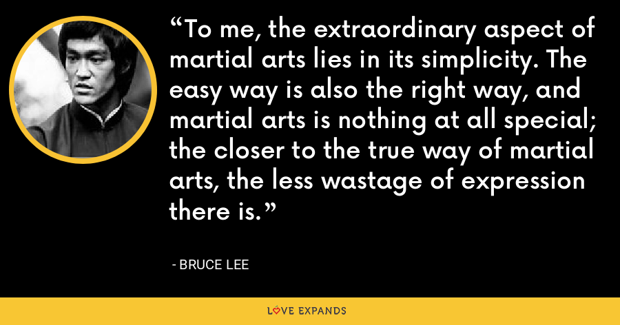 To me, the extraordinary aspect of martial arts lies in its simplicity. The easy way is also the right way, and martial arts is nothing at all special; the closer to the true way of martial arts, the less wastage of expression there is. - Bruce Lee