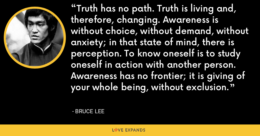 Truth has no path. Truth is living and, therefore, changing. Awareness is without choice, without demand, without anxiety; in that state of mind, there is perception. To know oneself is to study oneself in action with another person. Awareness has no frontier; it is giving of your whole being, without exclusion. - Bruce Lee