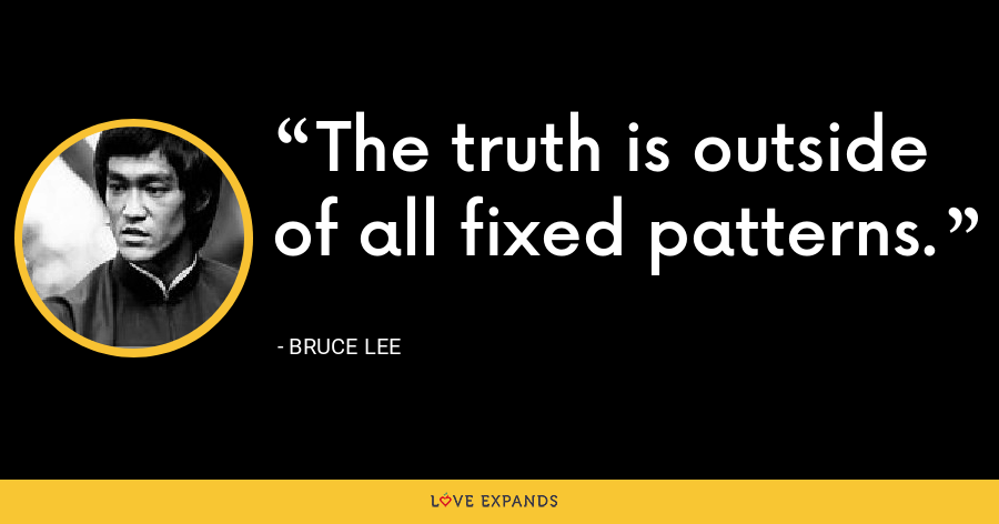 The truth is outside of all fixed patterns. - Bruce Lee