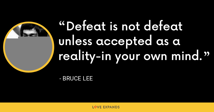 Defeat is not defeat unless accepted as a reality-in your own mind. - Bruce Lee