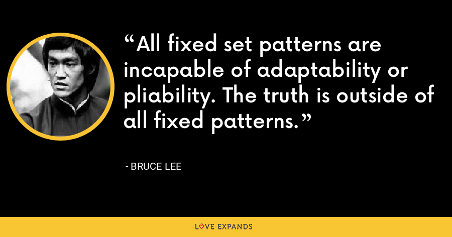 All fixed set patterns are incapable of adaptability or pliability. The truth is outside of all fixed patterns. - Bruce Lee