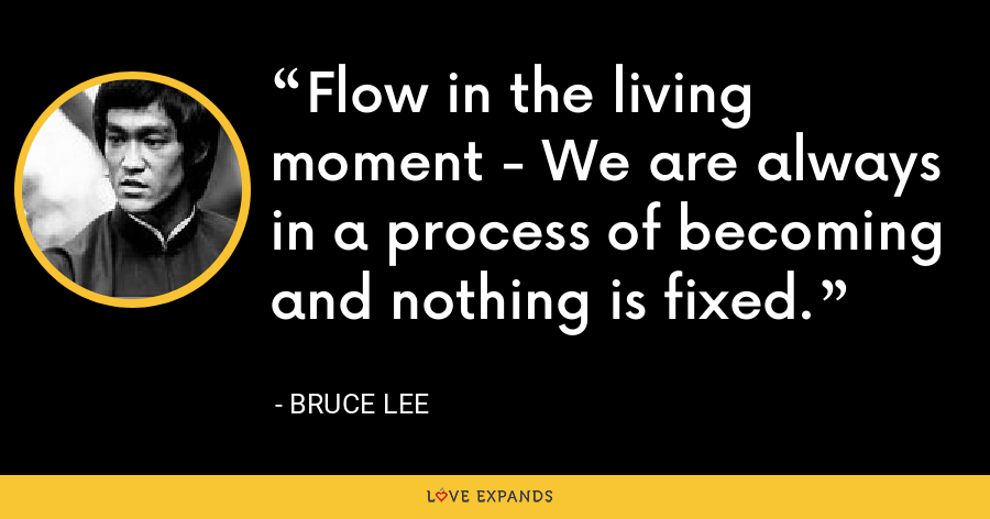 Flow in the living moment - We are always in a process of becoming and nothing is fixed. - Bruce Lee