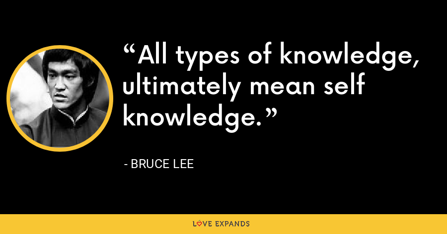 All types of knowledge, ultimately mean self knowledge. - Bruce Lee