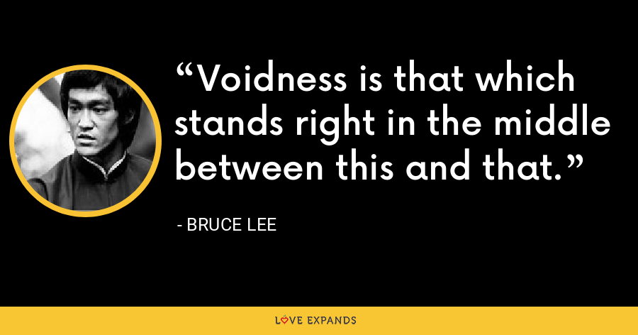 Voidness is that which stands right in the middle between this and that. - Bruce Lee