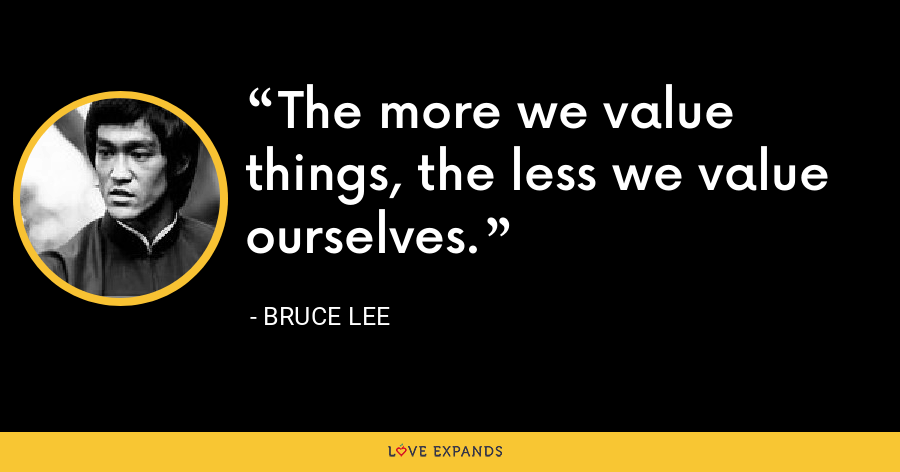 The more we value things, the less we value ourselves. - Bruce Lee