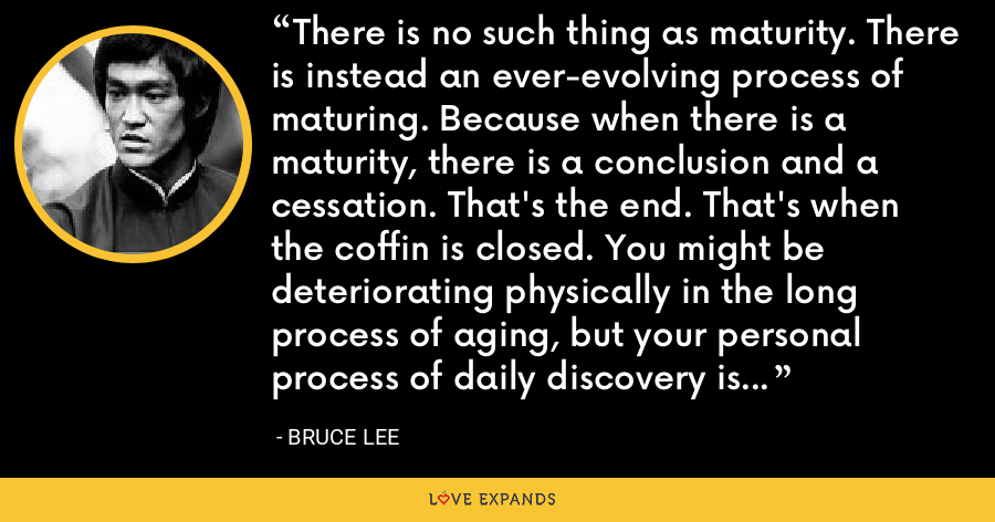 There is no such thing as maturity. There is instead an ever-evolving process of maturing. Because when there is a maturity, there is a conclusion and a cessation. That's the end. That's when the coffin is closed. You might be deteriorating physically in the long process of aging, but your personal process of daily discovery is ongoing. You continue to learn more and more about yourself every day. - Bruce Lee