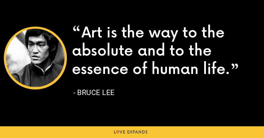 Art is the way to the absolute and to the essence of human life. - Bruce Lee