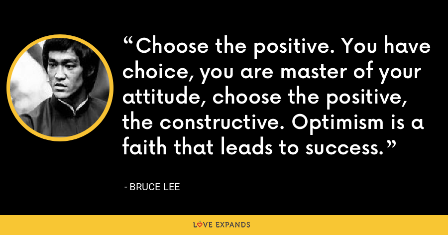 Choose the positive. You have choice, you are master of your attitude, choose the positive, the constructive. Optimism is a faith that leads to success. - Bruce Lee