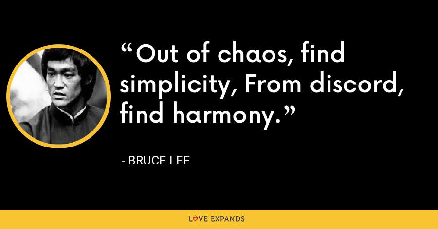 Out of chaos, find simplicity, From discord, find harmony. - Bruce Lee