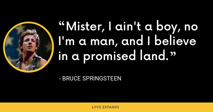 Mister, I ain't a boy, no I'm a man, and I believe in a promised land. - Bruce Springsteen