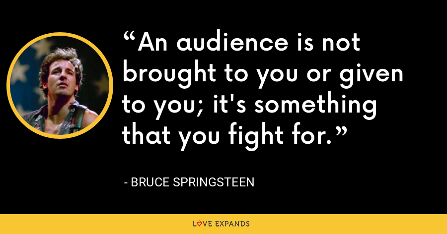 An audience is not brought to you or given to you; it's something that you fight for. - Bruce Springsteen