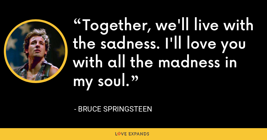 Together, we'll live with the sadness. I'll love you with all the madness in my soul. - Bruce Springsteen