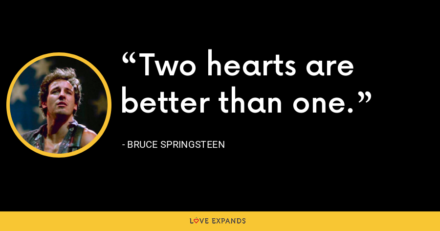 Two hearts are better than one. - Bruce Springsteen