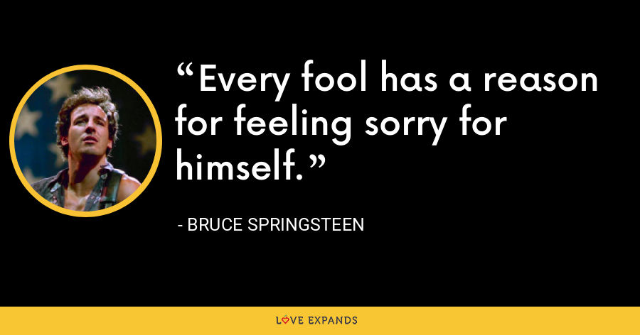 Every fool has a reason for feeling sorry for himself. - Bruce Springsteen
