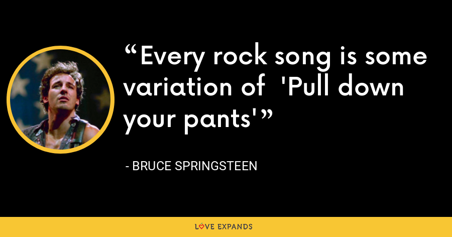 Every rock song is some variation of  'Pull down your pants' - Bruce Springsteen