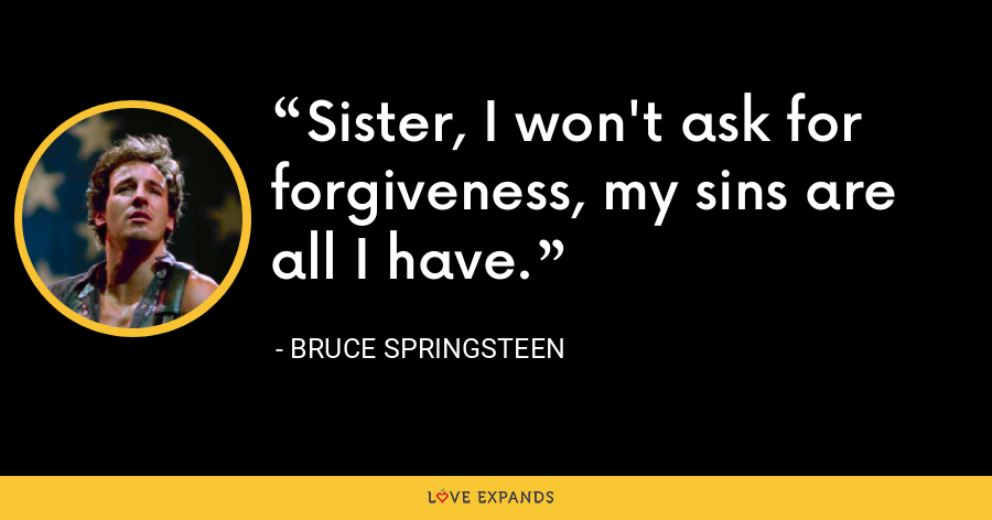 Sister, I won't ask for forgiveness, my sins are all I have. - Bruce Springsteen