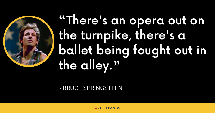 There's an opera out on the turnpike, there's a ballet being fought out in the alley. - Bruce Springsteen