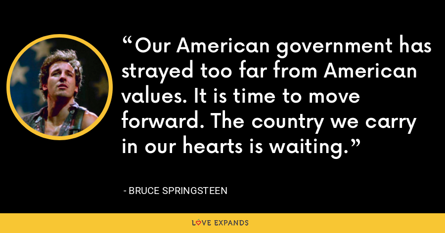 Our American government has strayed too far from American values. It is time to move forward. The country we carry in our hearts is waiting. - Bruce Springsteen