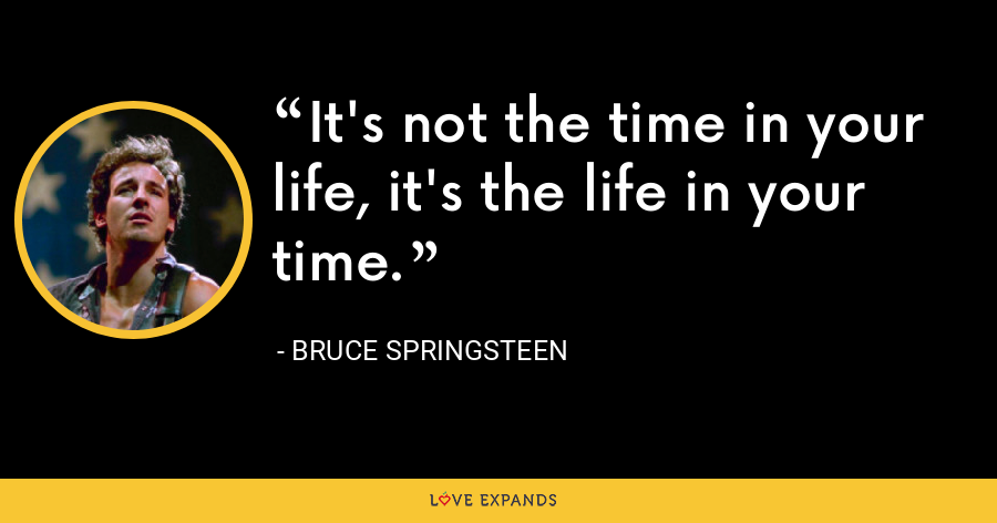 It's not the time in your life, it's the life in your time. - Bruce Springsteen