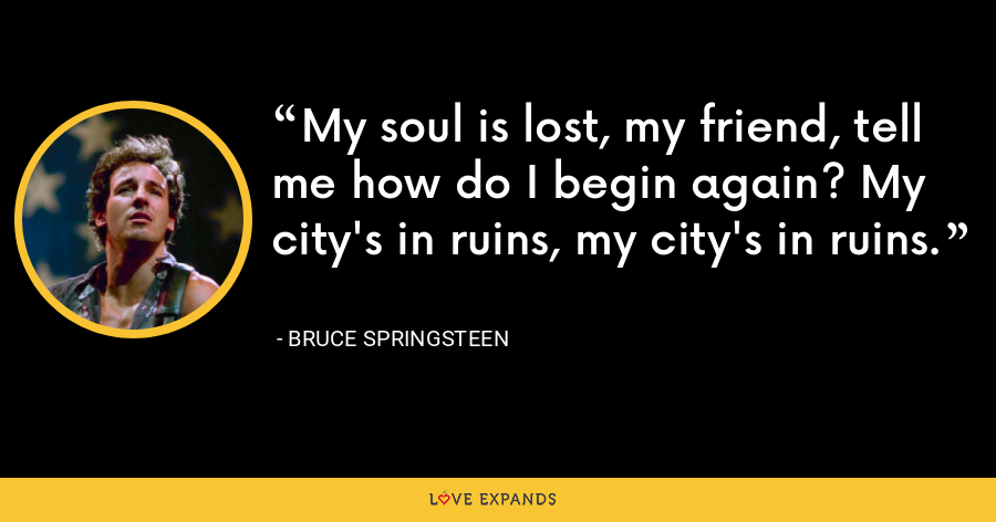 My soul is lost, my friend, tell me how do I begin again? My city's in ruins, my city's in ruins. - Bruce Springsteen