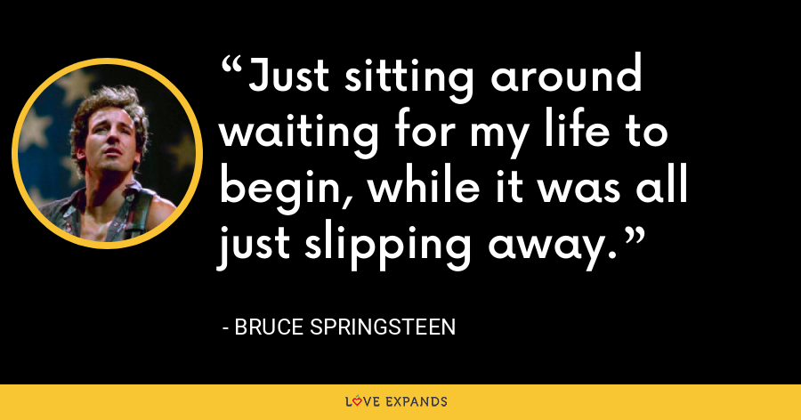 Just sitting around waiting for my life to begin, while it was all just slipping away. - Bruce Springsteen