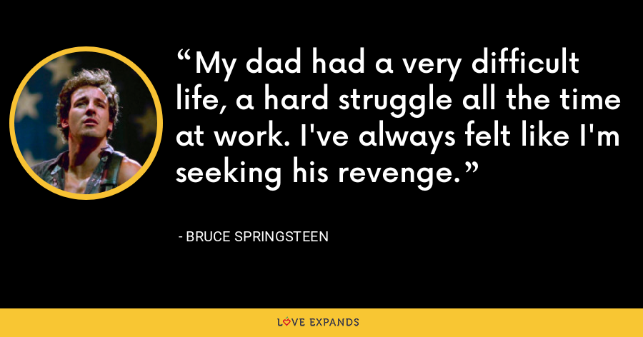 My dad had a very difficult life, a hard struggle all the time at work. I've always felt like I'm seeking his revenge. - Bruce Springsteen