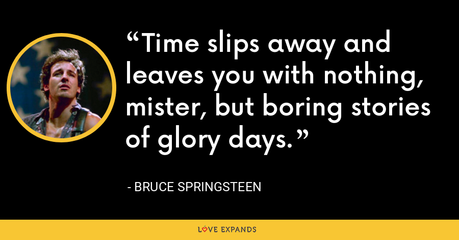 Time slips away and leaves you with nothing, mister, but boring stories of glory days. - Bruce Springsteen
