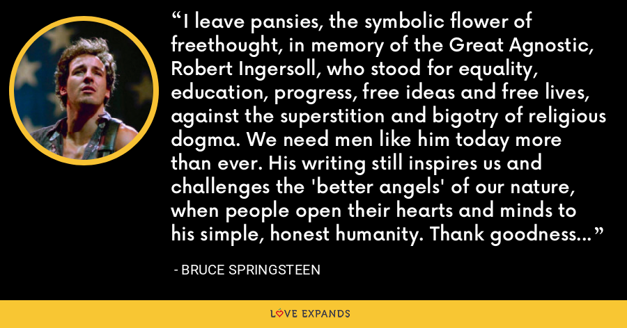 I leave pansies, the symbolic flower of freethought, in memory of the Great Agnostic, Robert Ingersoll, who stood for equality, education, progress, free ideas and free lives, against the superstition and bigotry of religious dogma. We need men like him today more than ever. His writing still inspires us and challenges the 'better angels' of our nature, when people open their hearts and minds to his simple, honest humanity. Thank goodness he was here. - Bruce Springsteen