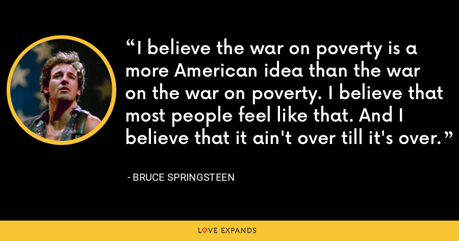 I believe the war on poverty is a more American idea than the war on the war on poverty. I believe that most people feel like that. And I believe that it ain't over till it's over. - Bruce Springsteen