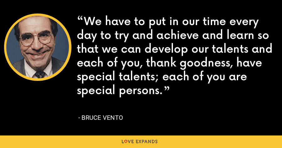 We have to put in our time every day to try and achieve and learn so that we can develop our talents and each of you, thank goodness, have special talents; each of you are special persons. - Bruce Vento