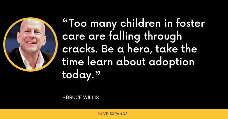 Too many children in foster care are falling through cracks. Be a hero, take the time learn about adoption today. - Bruce Willis
