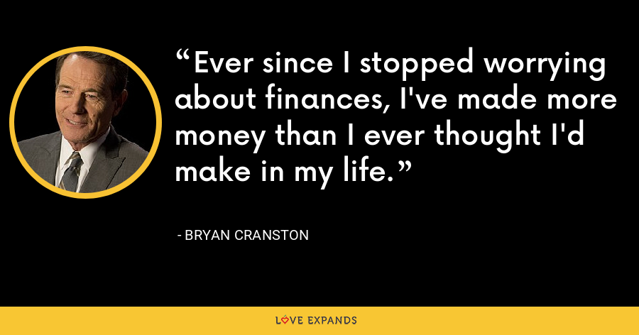 Ever since I stopped worrying about finances, I've made more money than I ever thought I'd make in my life. - Bryan Cranston