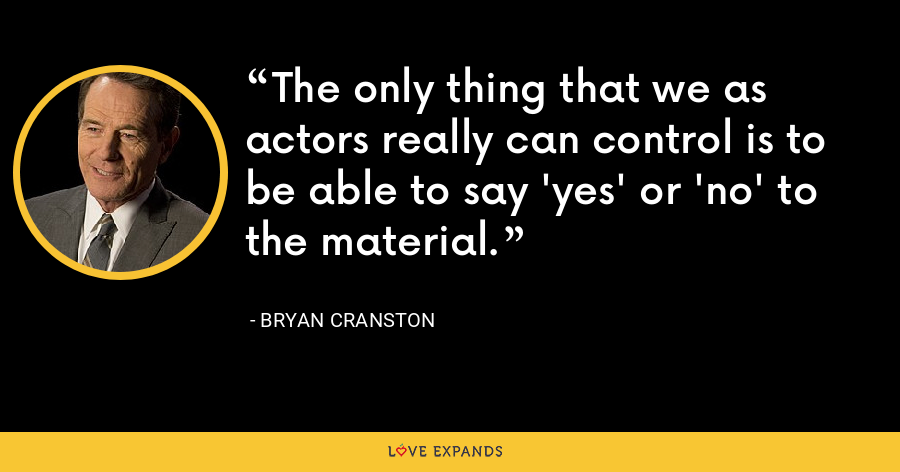 The only thing that we as actors really can control is to be able to say 'yes' or 'no' to the material. - Bryan Cranston