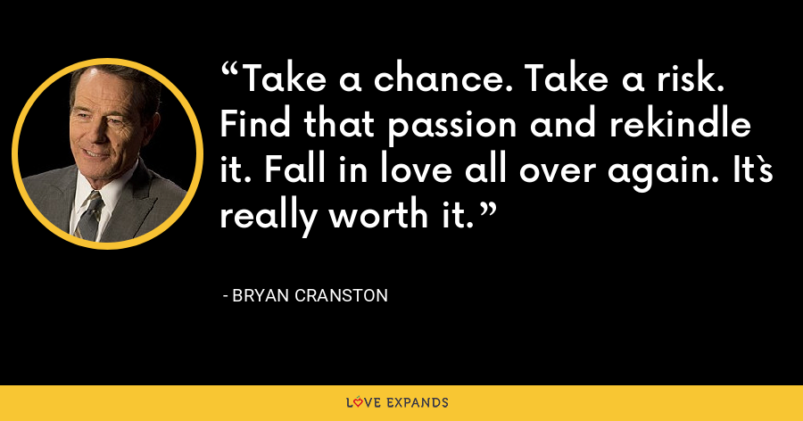 Take a chance. Take a risk. Find that passion and rekindle it. Fall in love all over again. It`s really worth it. - Bryan Cranston