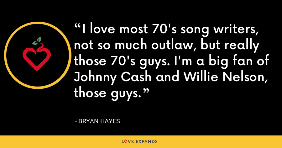 I love most 70's song writers, not so much outlaw, but really those 70's guys. I'm a big fan of Johnny Cash and Willie Nelson, those guys. - Bryan Hayes