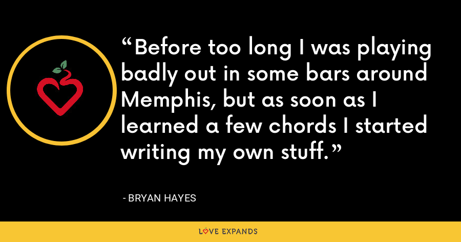 Before too long I was playing badly out in some bars around Memphis, but as soon as I learned a few chords I started writing my own stuff. - Bryan Hayes