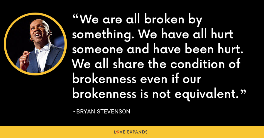 We are all broken by something. We have all hurt someone and have been hurt. We all share the condition of brokenness even if our brokenness is not equivalent. - Bryan Stevenson