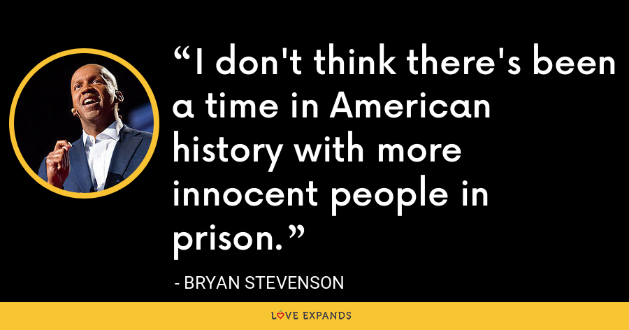 I don't think there's been a time in American history with more innocent people in prison. - Bryan Stevenson