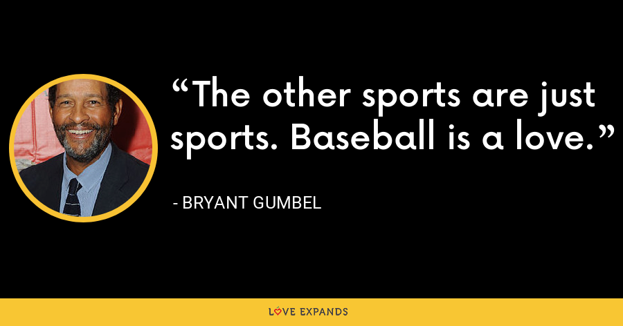 The other sports are just sports. Baseball is a love. - Bryant Gumbel