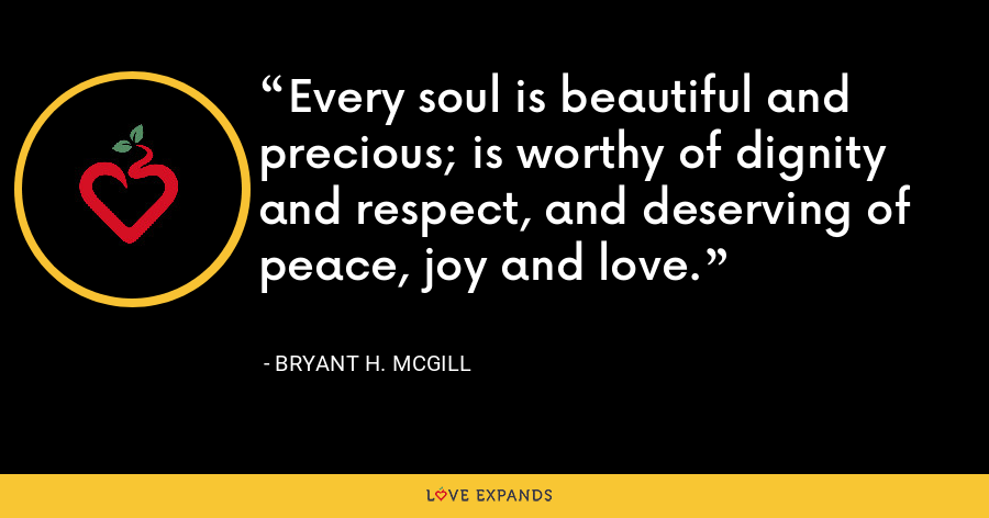 Every soul is beautiful and precious; is worthy of dignity and respect, and deserving of peace, joy and love. - Bryant H. McGill