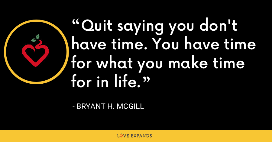Quit saying you don't have time. You have time for what you make time for in life. - Bryant H. McGill