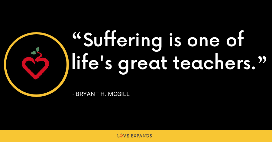 Suffering is one of life's great teachers. - Bryant H. McGill