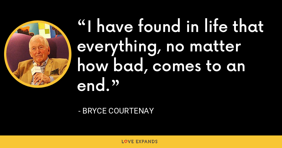 I have found in life that everything, no matter how bad, comes to an end. - Bryce Courtenay