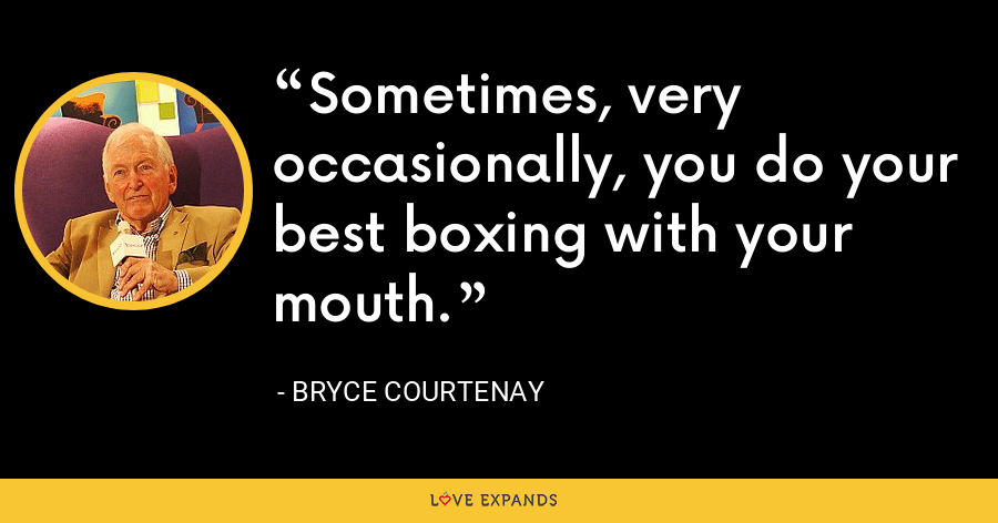 Sometimes, very occasionally, you do your best boxing with your mouth. - Bryce Courtenay