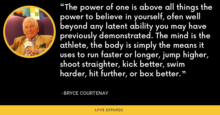 The power of one is above all things the power to believe in yourself, ofen well beyond any latent ability you may have previously demonstrated. The mind is the athlete, the body is simply the means it uses to run faster or longer, jump higher, shoot straighter, kick better, swim harder, hit further, or box better. - Bryce Courtenay